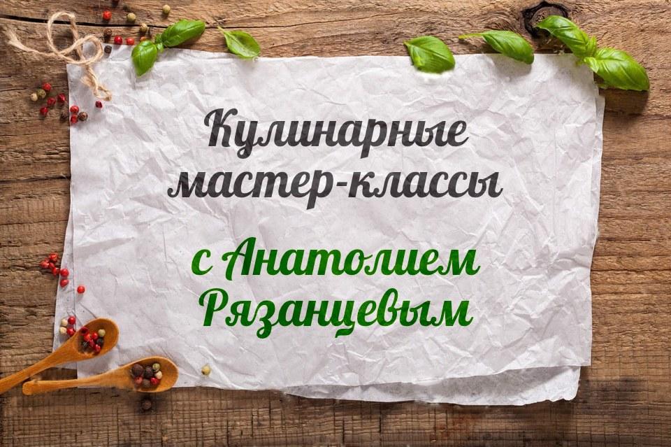 Индивидуальные кулинарные мастер-классы Анатолия Рязанцева